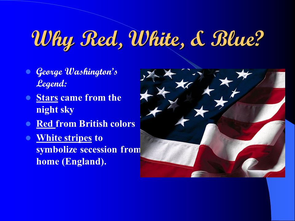 Why Red, White, & Blue? George Washingtons Legend: Stars came from the night sky Red from British colors White stripes to symbolize secession from hom