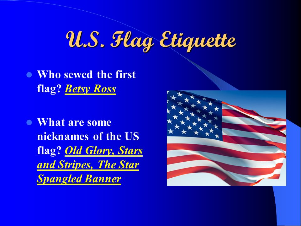 U.S. Flag Etiquette Who sewed the first flag? Betsy Ross What are some nicknames of the US flag? Old Glory, Stars and Stripes, The Star Spangled Banne