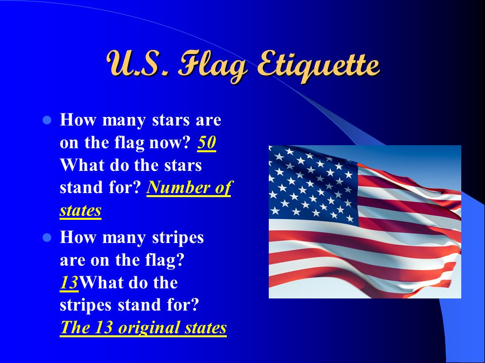U.S. Flag Etiquette How many stars are on the flag now? 50 What do the stars stand for? Number of states How many stripes are on the flag? 13What do t