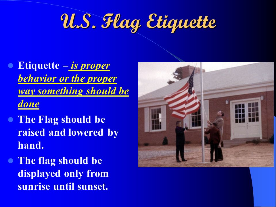 U.S. Flag Etiquette Etiquette – is proper behavior or the proper way something should be done The Flag should be raised and lowered by hand. The flag