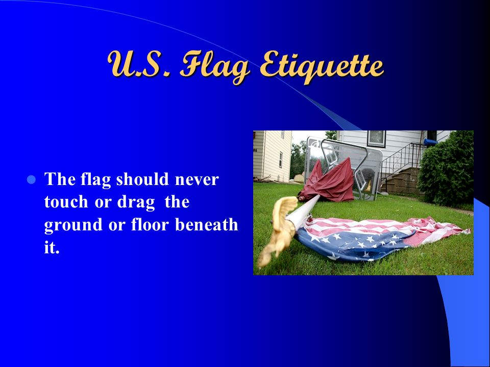 U.S. Flag Etiquette The flag should never touch or drag the ground or floor beneath it.