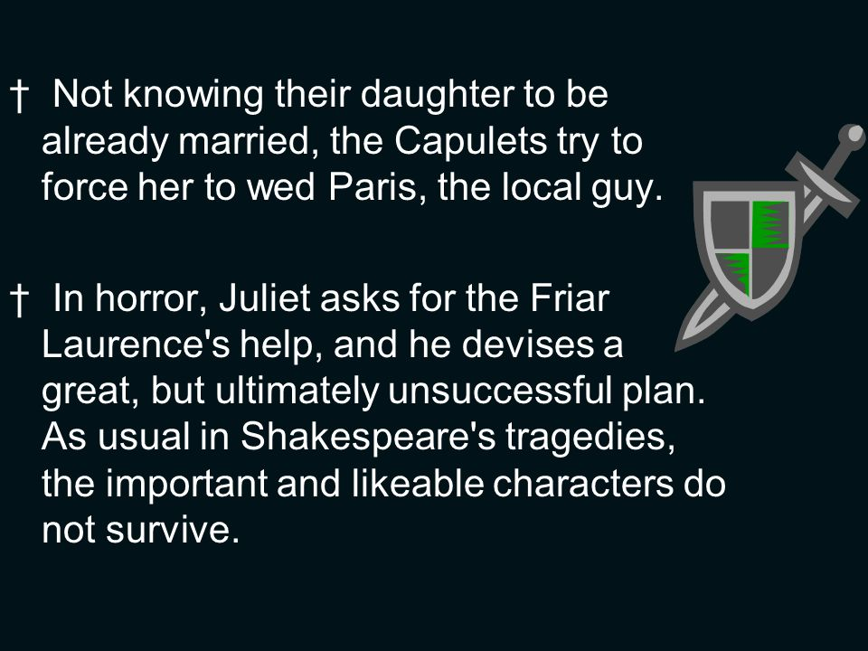 Not knowing their daughter to be already married, the Capulets try to force her to wed Paris, the local guy. In horror, Juliet asks for the Friar Laur