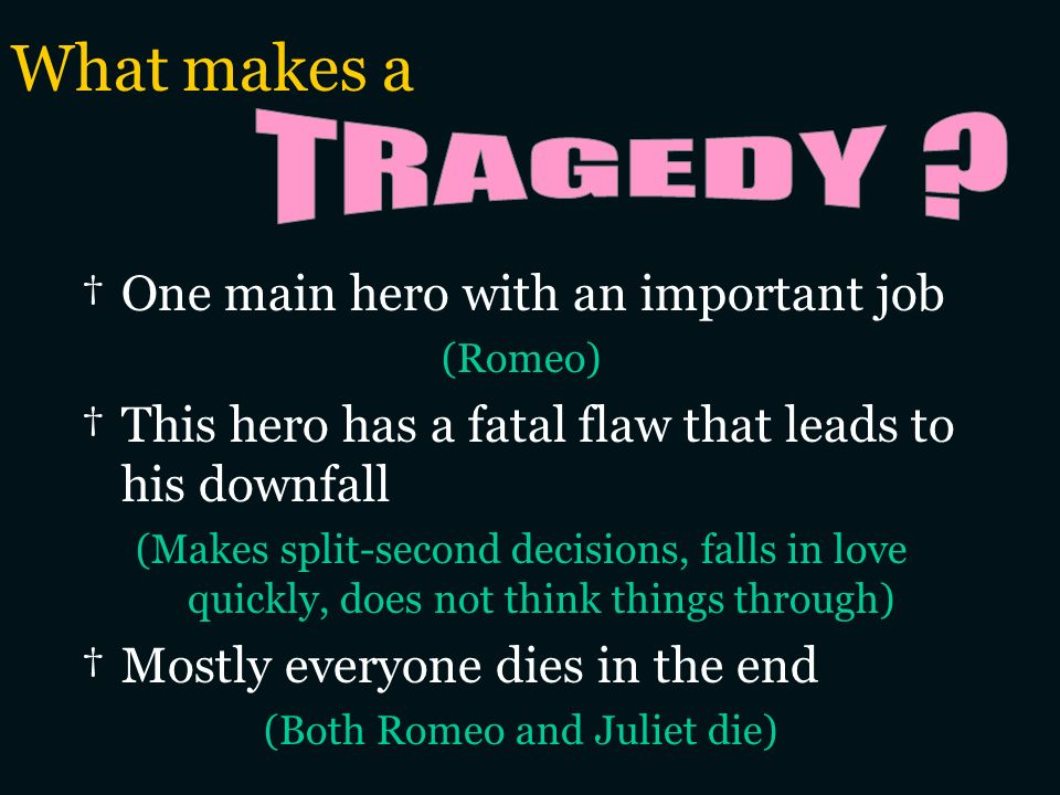 What makes a One main hero with an important job (Romeo) This hero has a fatal flaw that leads to his downfall (Makes split-second decisions, falls in