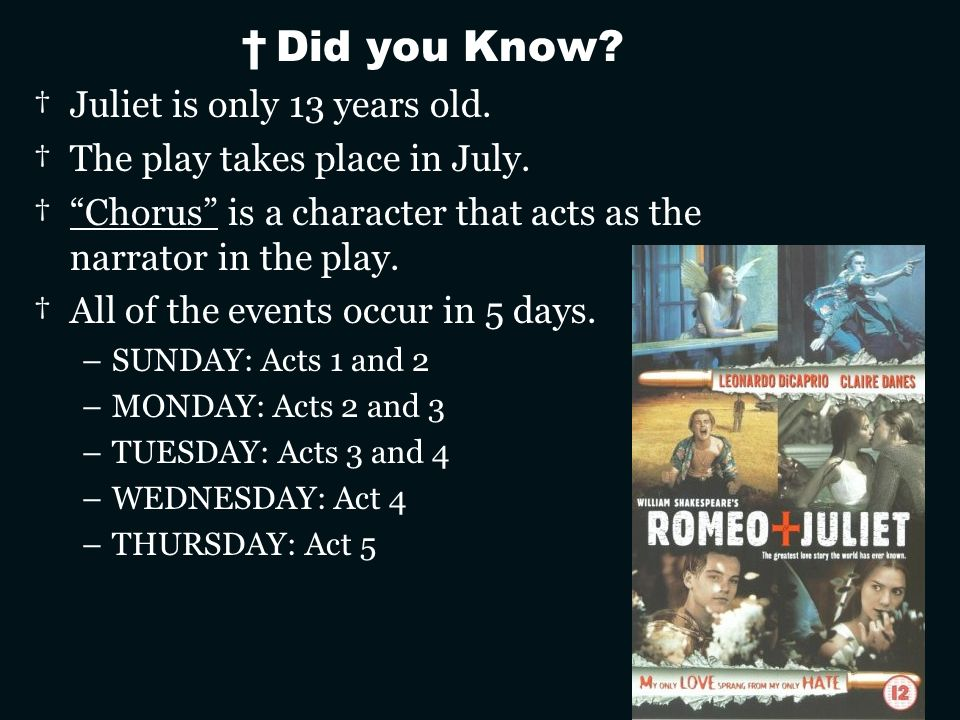 Did you Know? Juliet is only 13 years old. The play takes place in July. Chorus is a character that acts as the narrator in the play. All of the event
