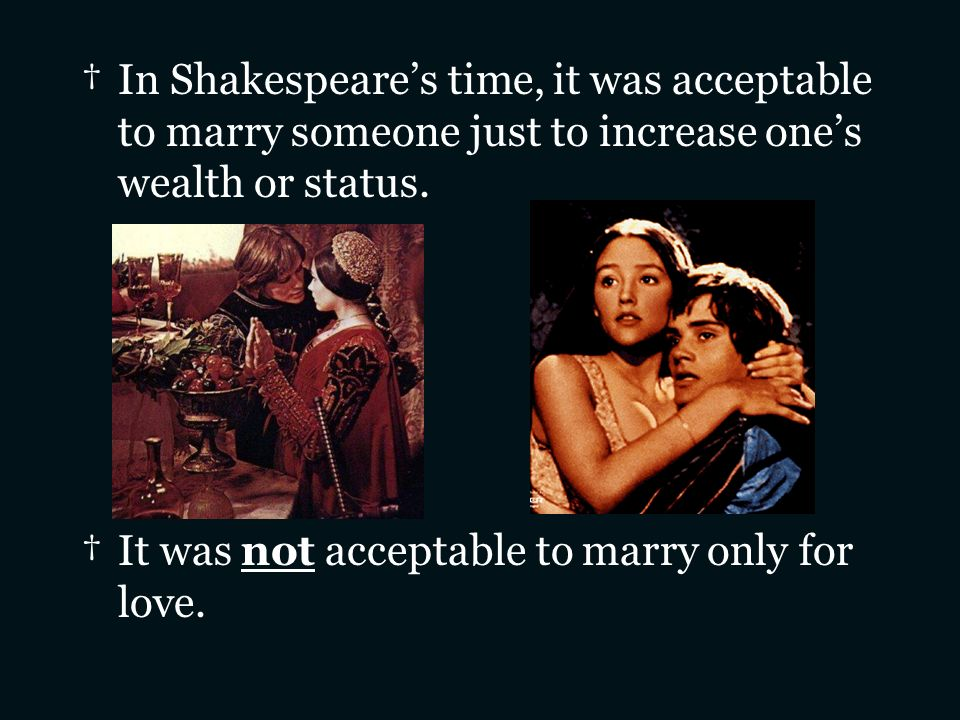 In Shakespeares time, it was acceptable to marry someone just to increase ones wealth or status. It was not acceptable to marry only for love.
