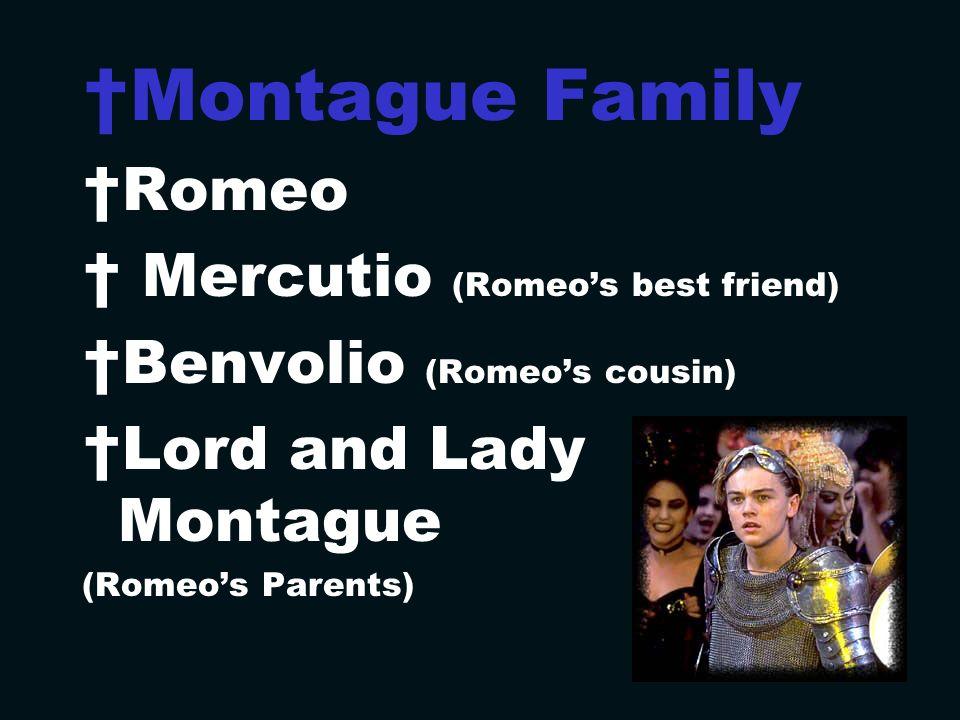 Montague Family Romeo Mercutio (Romeos best friend) Benvolio (Romeos cousin) Lord and Lady Montague (Romeos Parents)