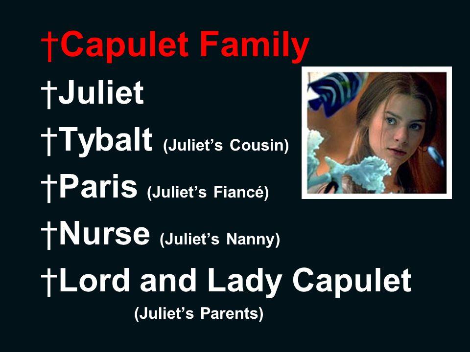 Capulet Family Juliet Tybalt (Juliets Cousin) Paris (Juliets Fiancé) Nurse (Juliets Nanny) Lord and Lady Capulet (Juliets Parents)