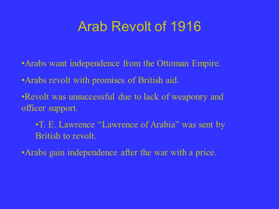 Arab Revolt of 1916 Arabs want independence from the Ottoman Empire.