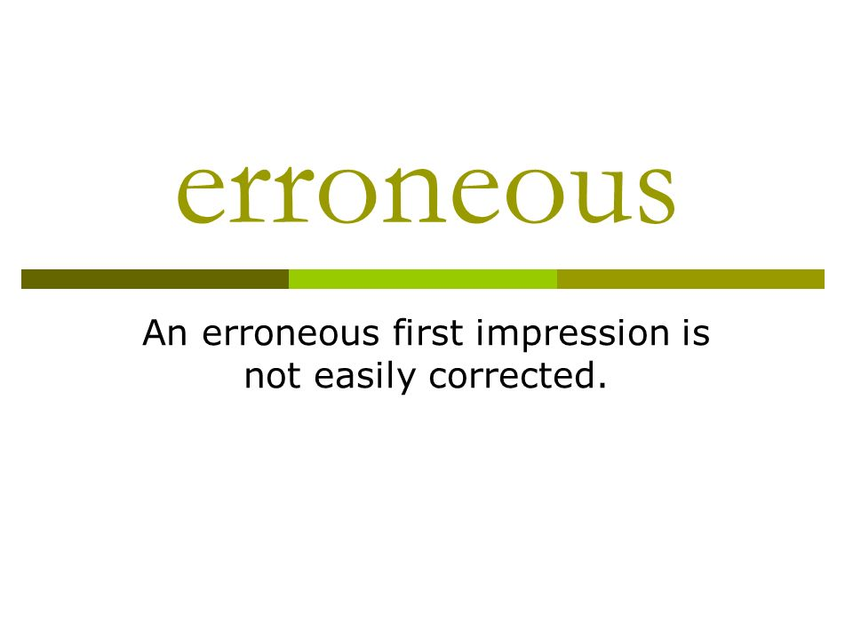 erroneous An erroneous first impression is not easily corrected.