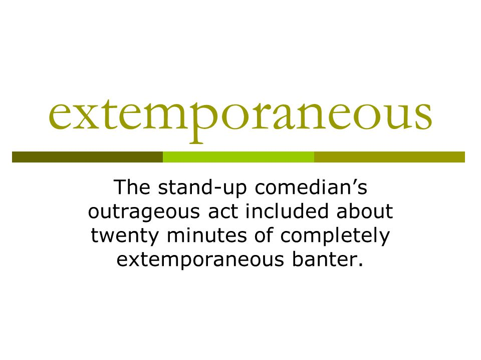 extemporaneous The stand-up comedians outrageous act included about twenty minutes of completely extemporaneous banter.
