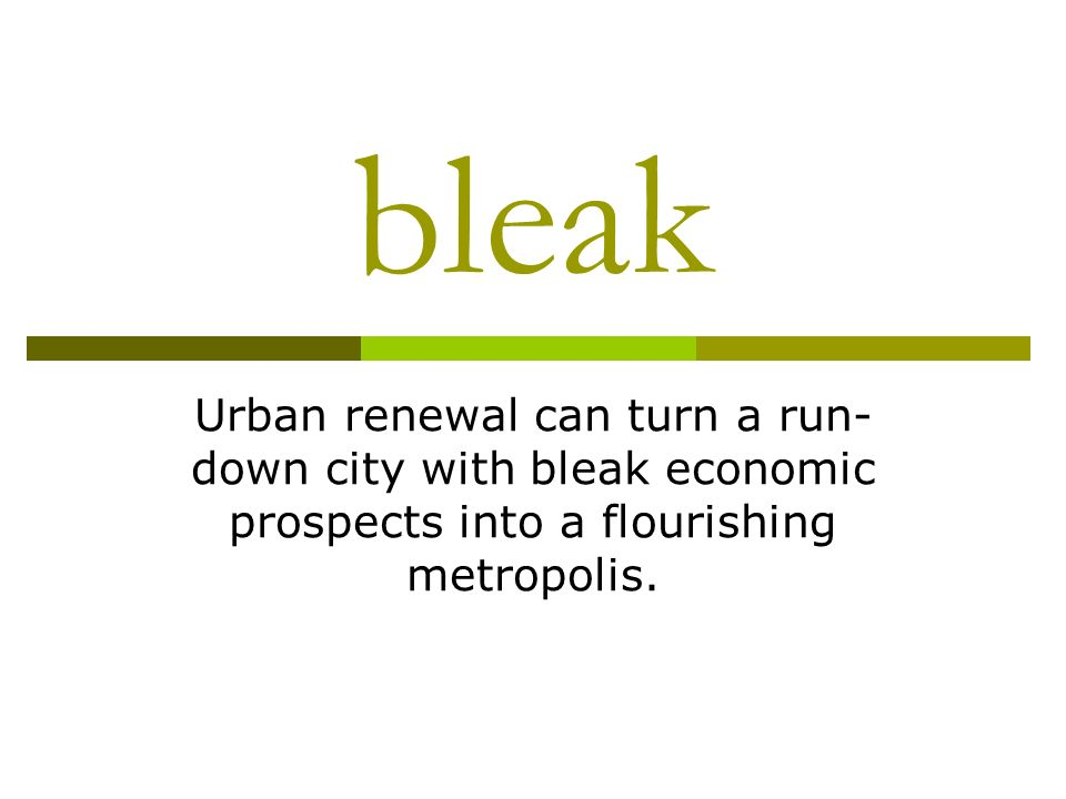 bleak Urban renewal can turn a run- down city with bleak economic prospects into a flourishing metropolis.