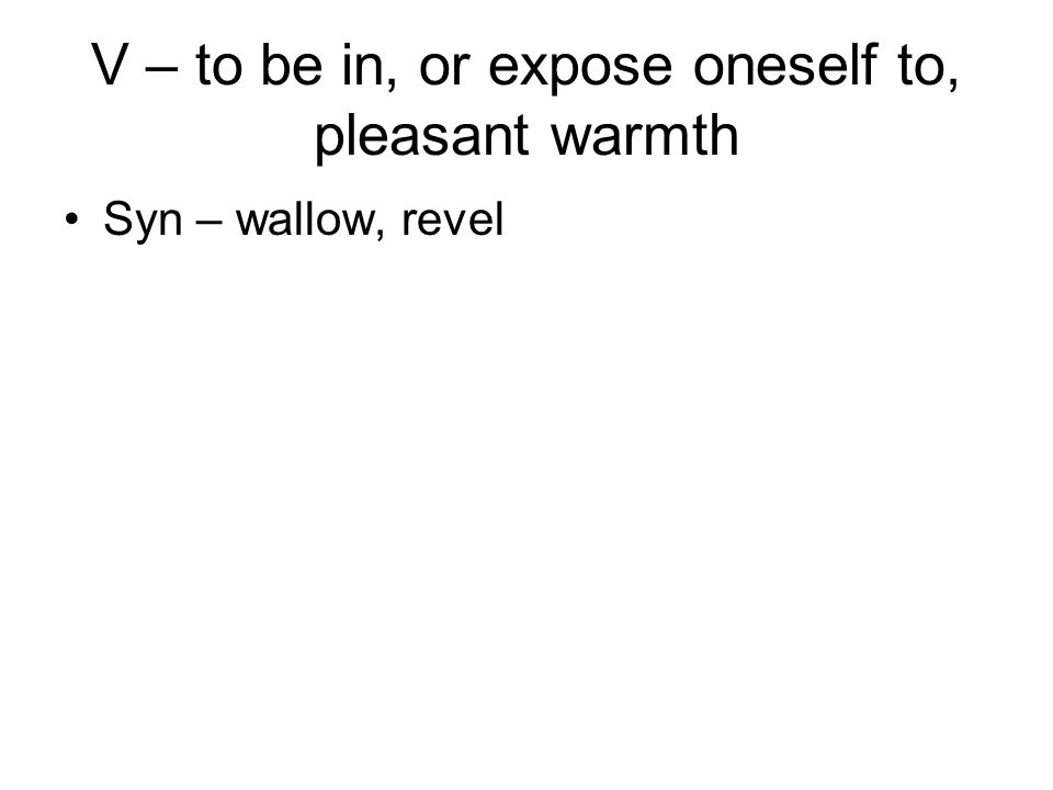 V – to be in, or expose oneself to, pleasant warmth Syn – wallow, revel