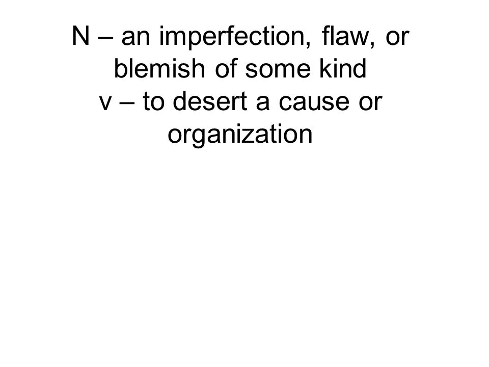 N – an imperfection, flaw, or blemish of some kind v – to desert a cause or organization