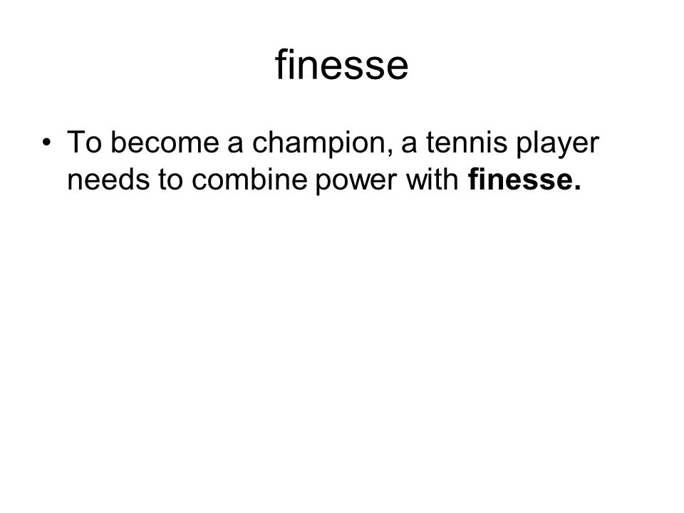 finesse To become a champion, a tennis player needs to combine power with finesse.
