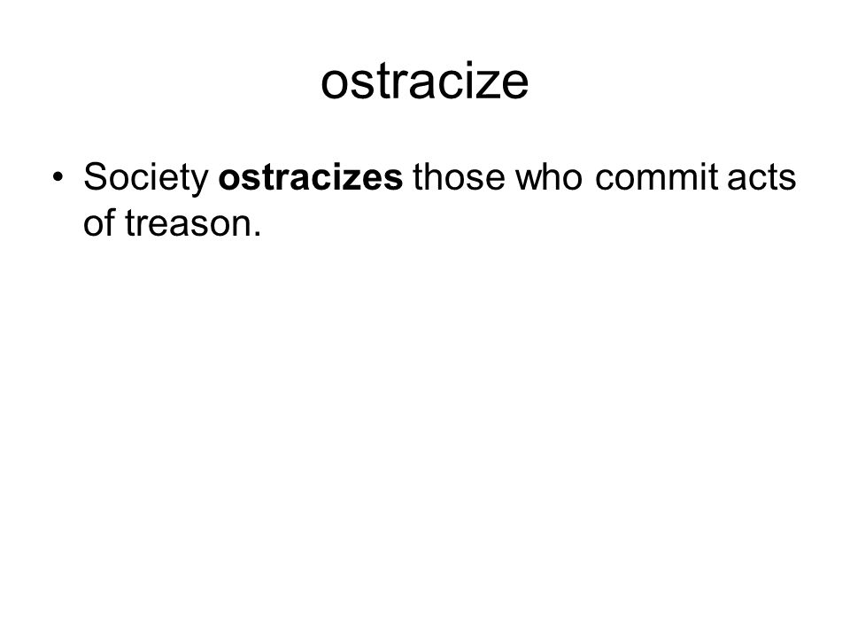 ostracize Society ostracizes those who commit acts of treason.