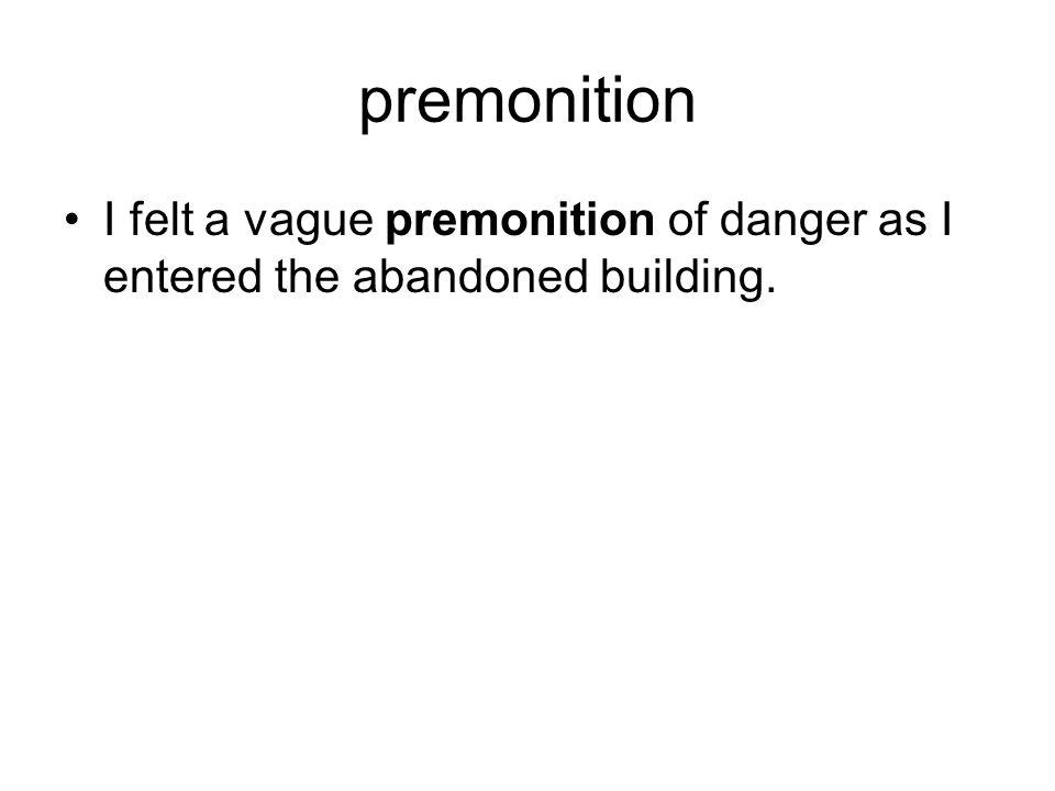 premonition I felt a vague premonition of danger as I entered the abandoned building.
