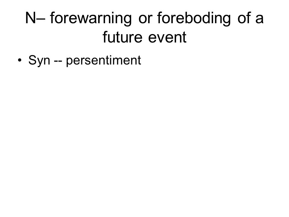 N– forewarning or foreboding of a future event Syn -- persentiment