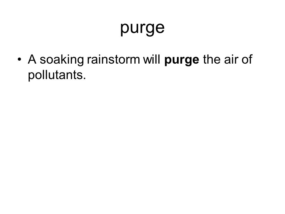 purge A soaking rainstorm will purge the air of pollutants.