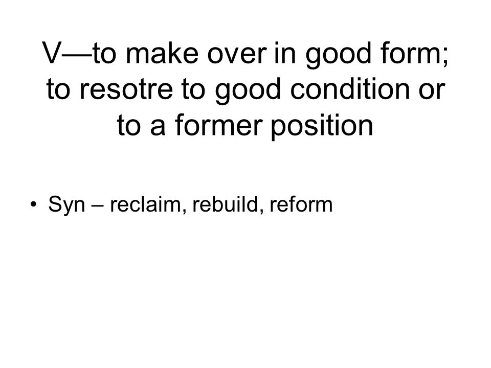 Vto make over in good form; to resotre to good condition or to a former position Syn – reclaim, rebuild, reform
