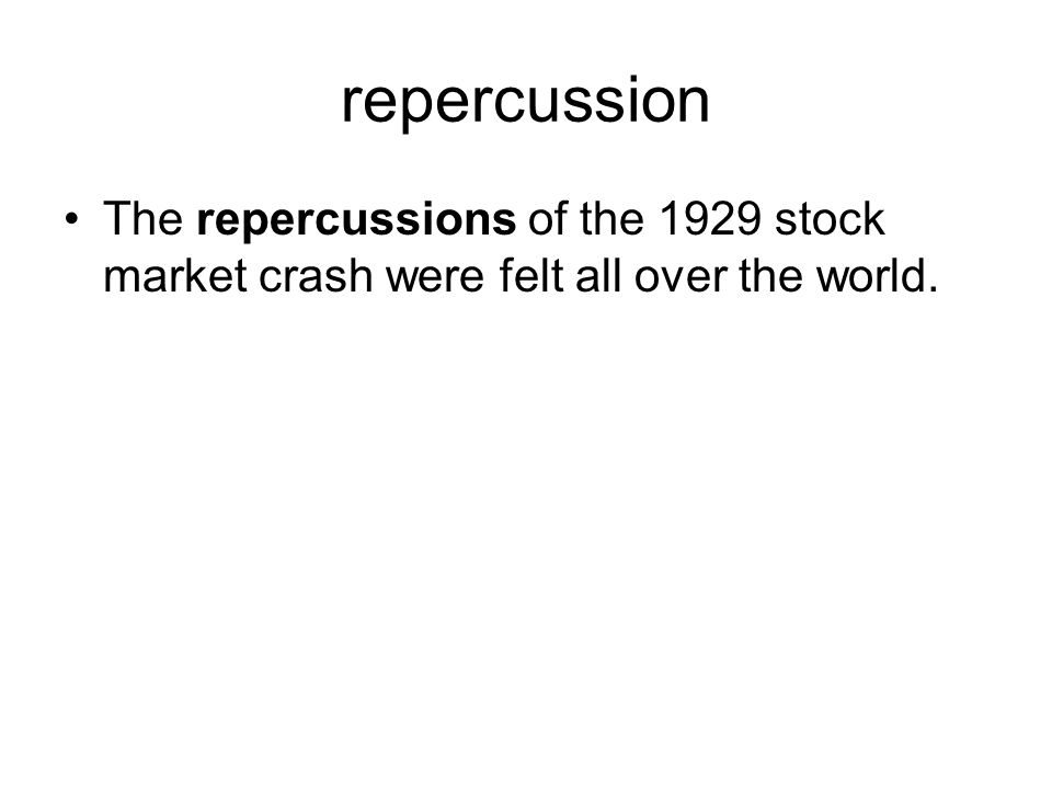 repercussion The repercussions of the 1929 stock market crash were felt all over the world.