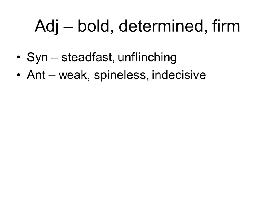 Adj – bold, determined, firm Syn – steadfast, unflinching Ant – weak, spineless, indecisive