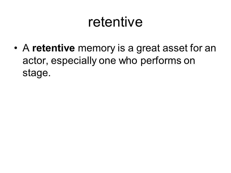 retentive A retentive memory is a great asset for an actor, especially one who performs on stage.