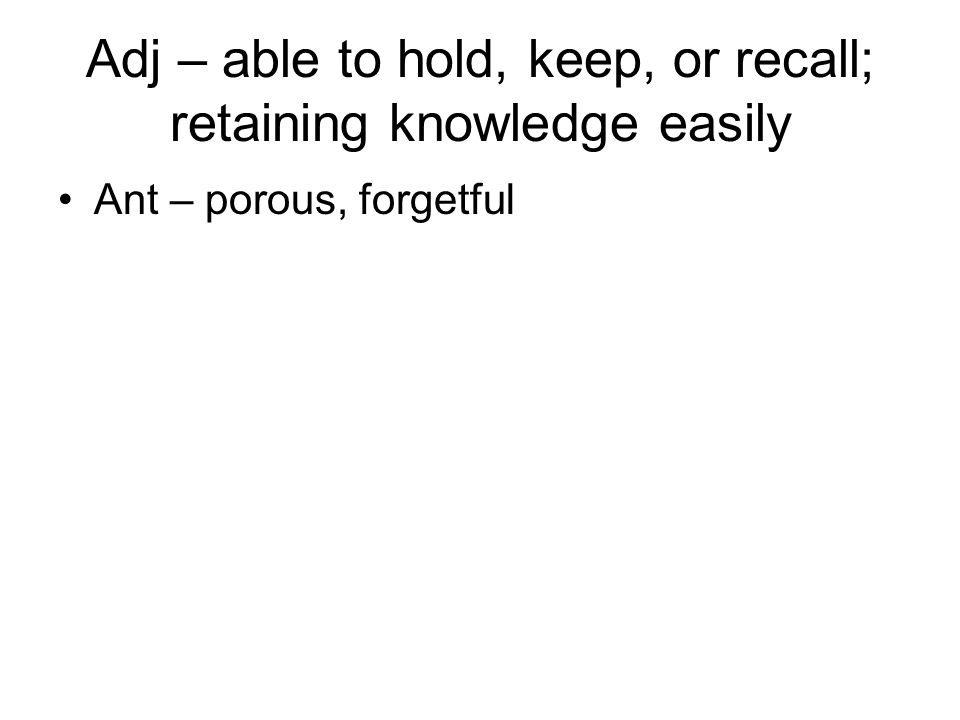 Adj – able to hold, keep, or recall; retaining knowledge easily Ant – porous, forgetful