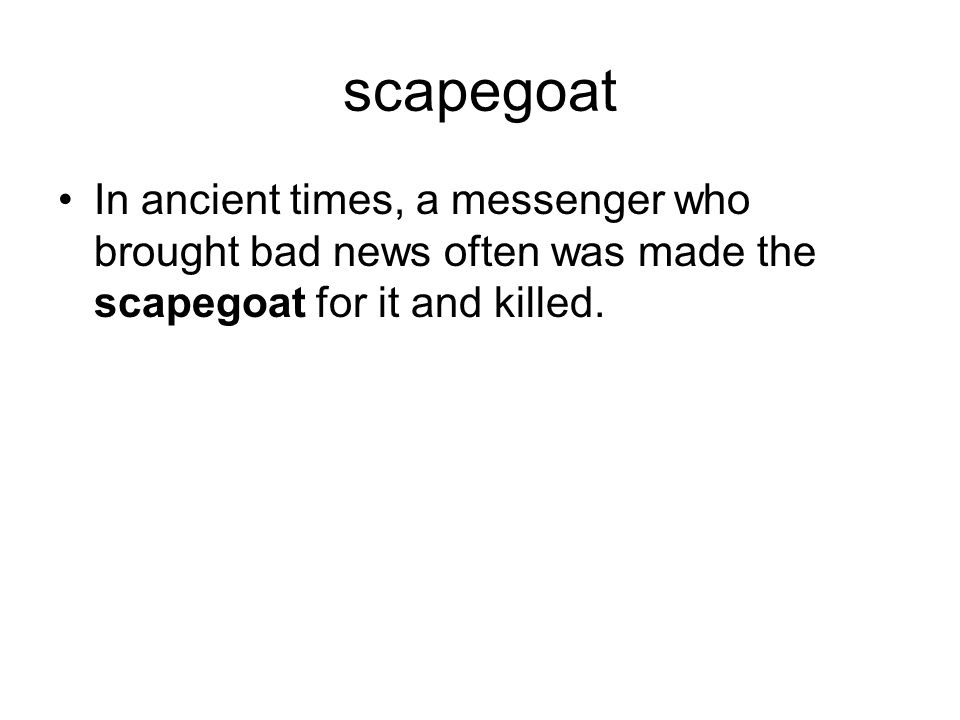 scapegoat In ancient times, a messenger who brought bad news often was made the scapegoat for it and killed.