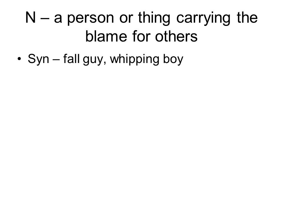N – a person or thing carrying the blame for others Syn – fall guy, whipping boy