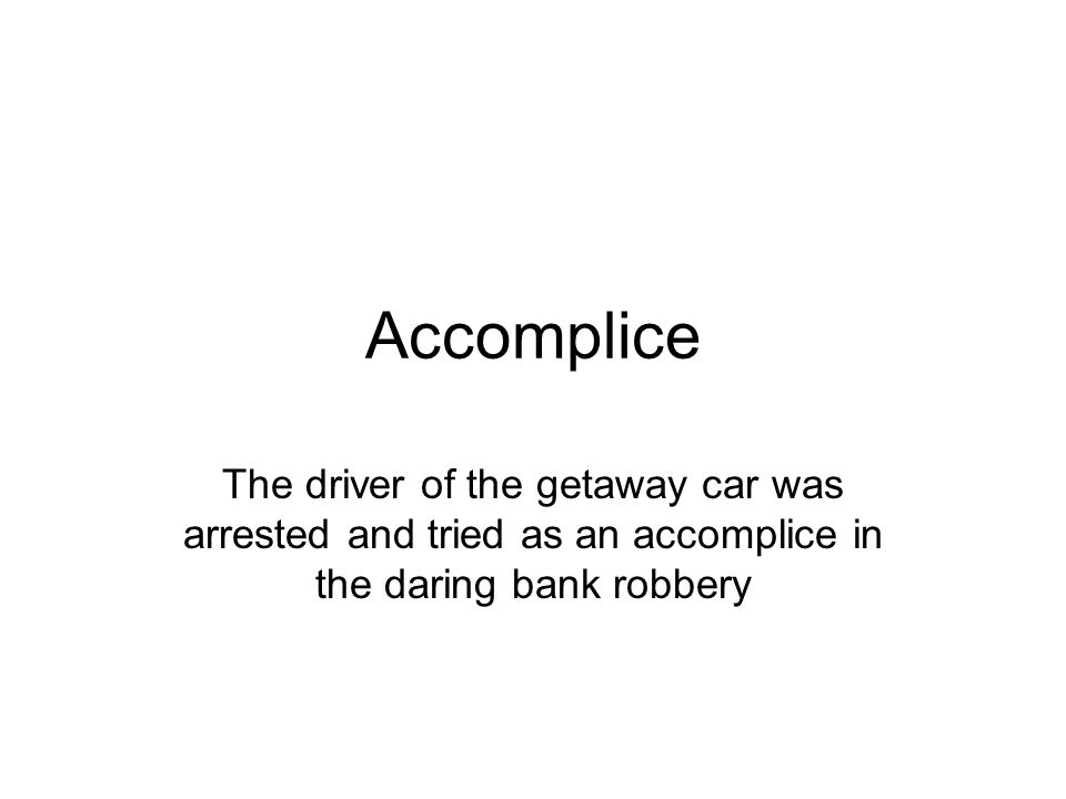 Accomplice The driver of the getaway car was arrested and tried as an accomplice in the daring bank robbery