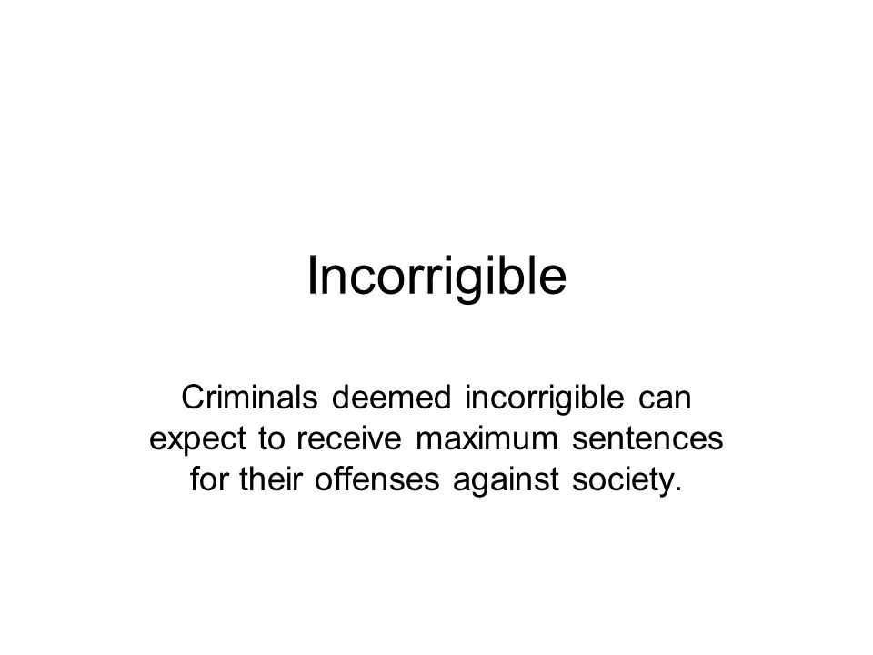 Incorrigible Criminals deemed incorrigible can expect to receive maximum sentences for their offenses against society.