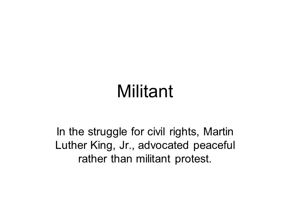 Militant In the struggle for civil rights, Martin Luther King, Jr., advocated peaceful rather than militant protest.