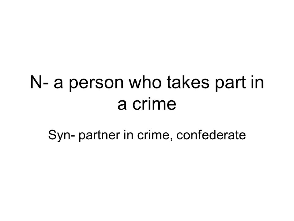 N- a person who takes part in a crime Syn- partner in crime, confederate