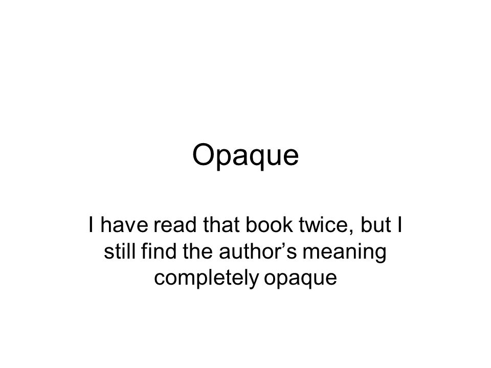 Opaque I have read that book twice, but I still find the authors meaning completely opaque