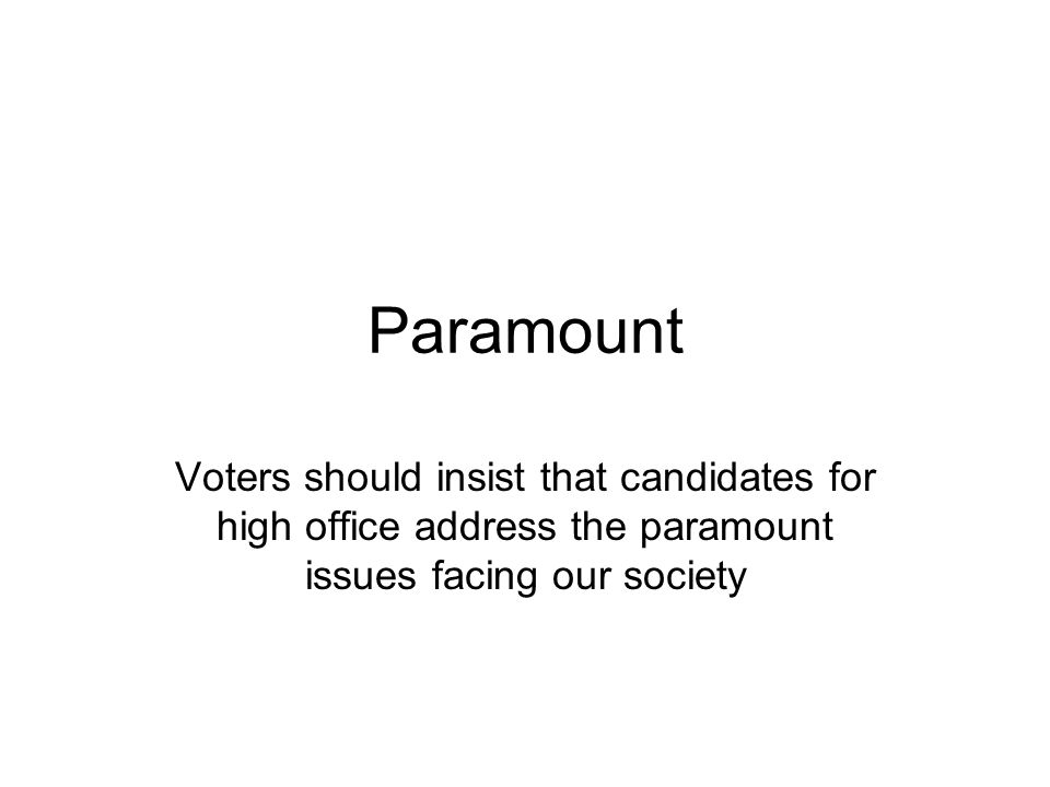Paramount Voters should insist that candidates for high office address the paramount issues facing our society