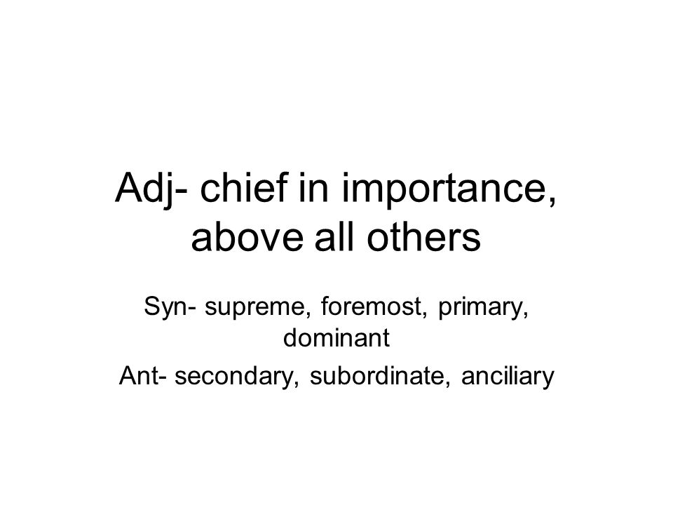 Adj- chief in importance, above all others Syn- supreme, foremost, primary, dominant Ant- secondary, subordinate, anciliary