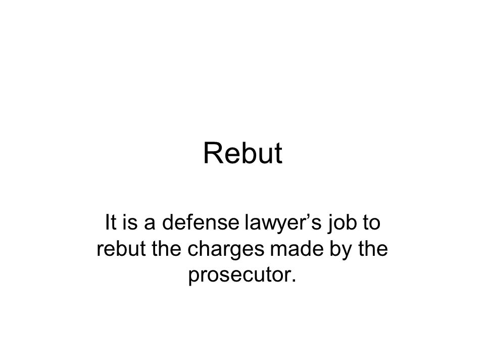Rebut It is a defense lawyers job to rebut the charges made by the prosecutor.