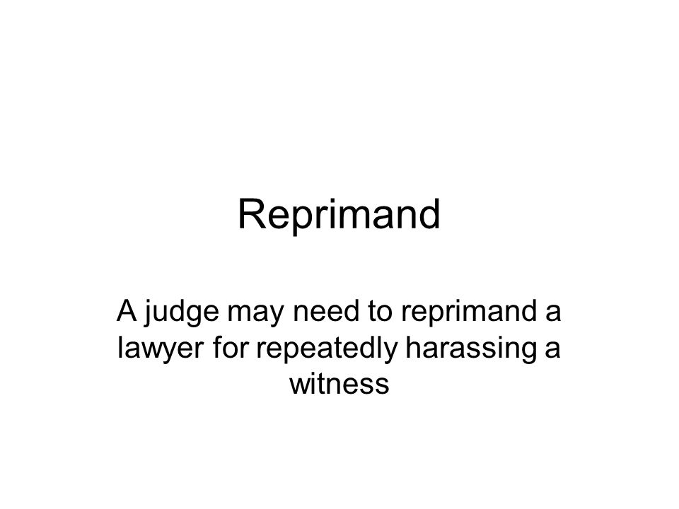 Reprimand A judge may need to reprimand a lawyer for repeatedly harassing a witness