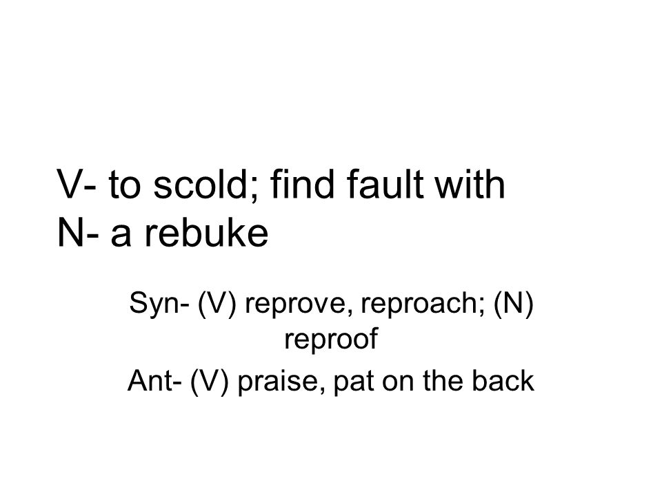 V- to scold; find fault with N- a rebuke Syn- (V) reprove, reproach; (N) reproof Ant- (V) praise, pat on the back