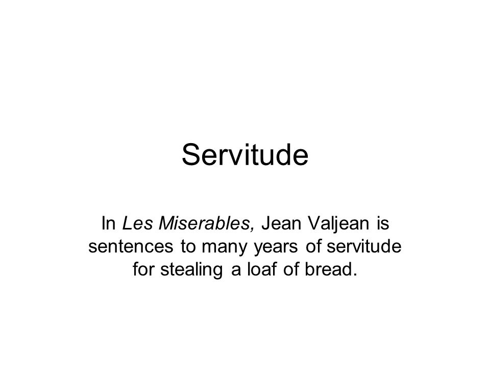 Servitude In Les Miserables, Jean Valjean is sentences to many years of servitude for stealing a loaf of bread.
