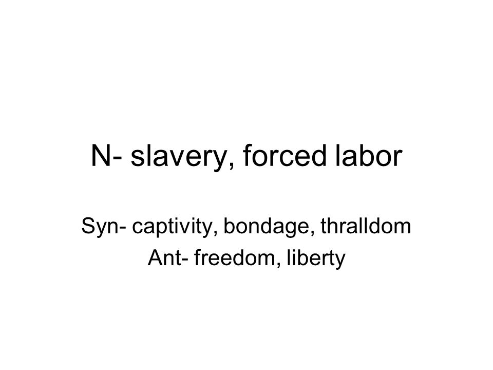 N- slavery, forced labor Syn- captivity, bondage, thralldom Ant- freedom, liberty
