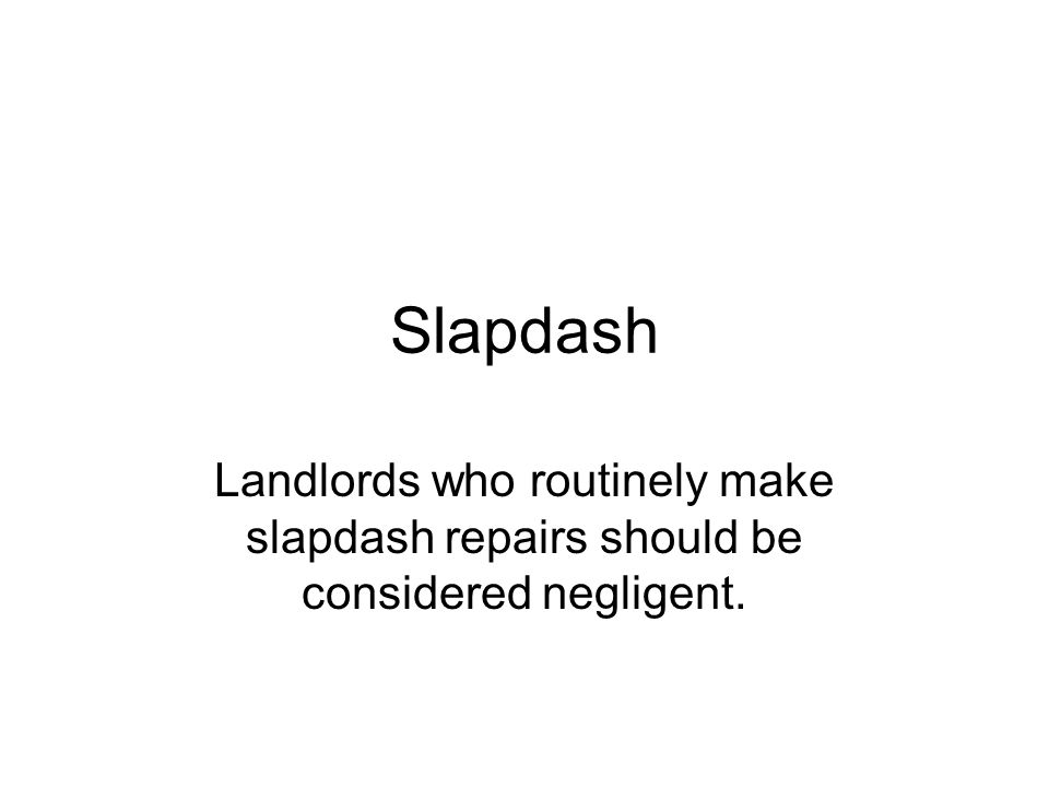 Slapdash Landlords who routinely make slapdash repairs should be considered negligent.