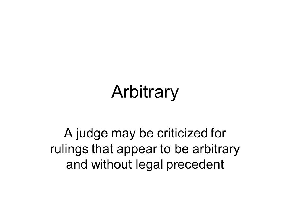 Arbitrary A judge may be criticized for rulings that appear to be arbitrary and without legal precedent