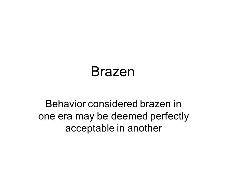 Brazen Behavior considered brazen in one era may be deemed perfectly acceptable in another