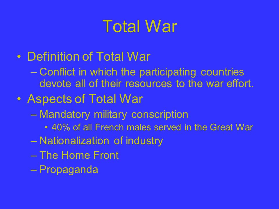 Total War Definition of Total War –Conflict in which the participating countries devote all of their resources to the war effort. Aspects of Total War