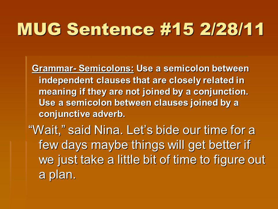 MUG Sentence #15 2/28/11 Grammar- Semicolons: Use a semicolon between independent clauses that are closely related in meaning if they are not joined b
