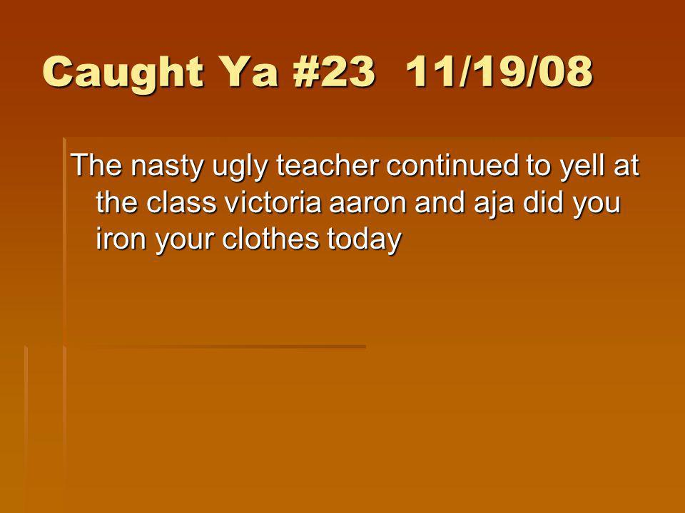 Caught Ya #23 11/19/08 The nasty ugly teacher continued to yell at the class victoria aaron and aja did you iron your clothes today