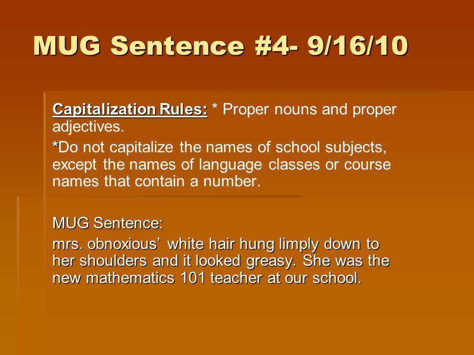 MUG Sentence #4- 9/16/10 Capitalization Rules: Capitalization Rules: * Proper nouns and proper adjectives. * *Do not capitalize the names of school su
