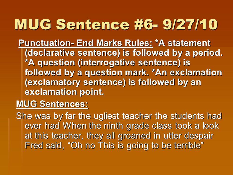 MUG Sentence #6- 9/27/10 Punctuation- End Marks Rules: *A statement (declarative sentence) is followed by a period. *A question (interrogative sentenc