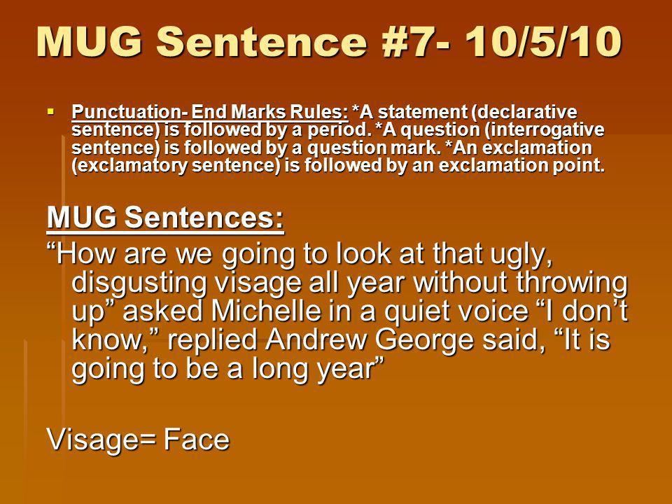 MUG Sentence #7- 10/5/10 Punctuation- End Marks Rules: *A statement (declarative sentence) is followed by a period. *A question (interrogative sentenc